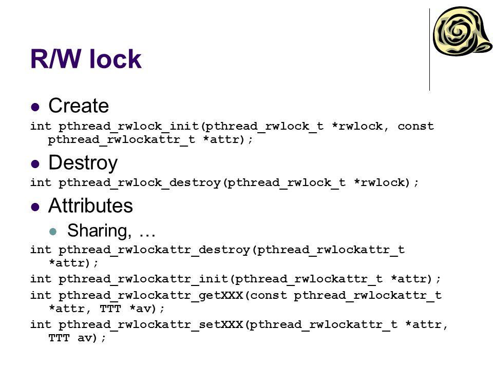 R/W lock Create int pthread_rwlock_init(pthread_rwlock_t *rwlock, const pthread_rwlockattr_t *attr); Destroy int pthread_rwlock_destroy(pthread_rwlock_t *rwlock); Attributes Sharing, … int pthread_rwlockattr_destroy(pthread_rwlockattr_t *attr); int pthread_rwlockattr_init(pthread_rwlockattr_t *attr); int pthread_rwlockattr_getXXX(const pthread_rwlockattr_t *attr, TTT *av); int pthread_rwlockattr_setXXX(pthread_rwlockattr_t *attr, TTT av);