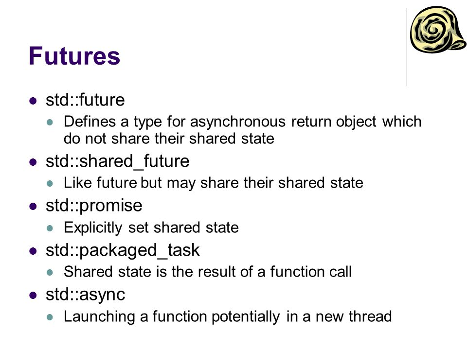 Futures std::future Defines a type for asynchronous return object which do not share their shared state std::shared_future Like future but may share their shared state std::promise Explicitly set shared state std::packaged_task Shared state is the result of a function call std::async Launching a function potentially in a new thread