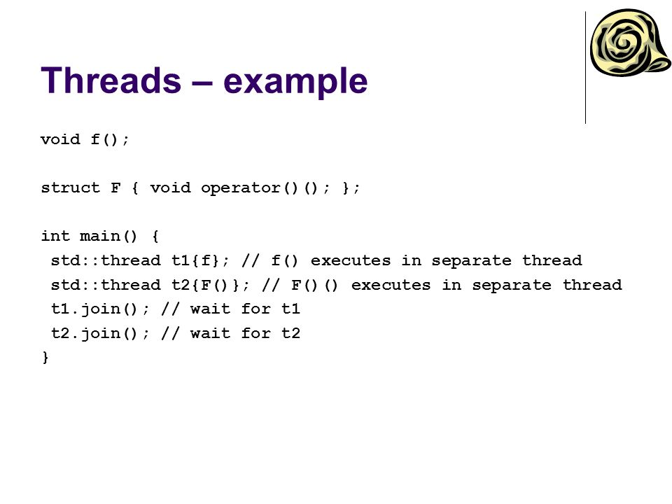 Threads – example void f(); struct F { void operator()(); }; int main() { std::thread t1{f}; // f() executes in separate thread std::thread t2{F()}; /