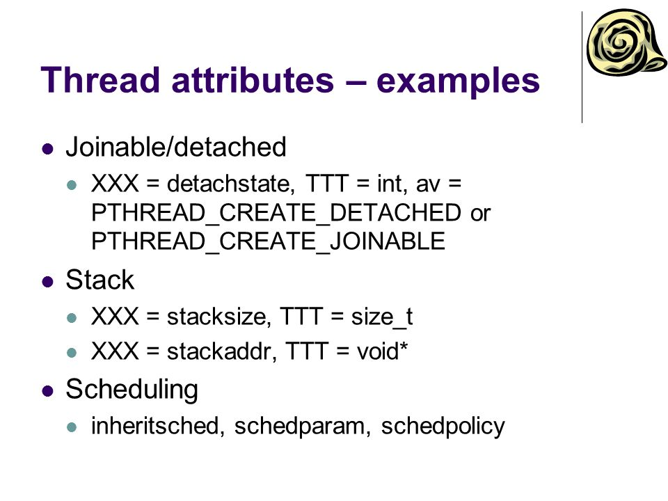 Thread attributes – examples Joinable/detached XXX = detachstate, TTT = int, av = PTHREAD_CREATE_DETACHED or PTHREAD_CREATE_JOINABLE Stack XXX = stack
