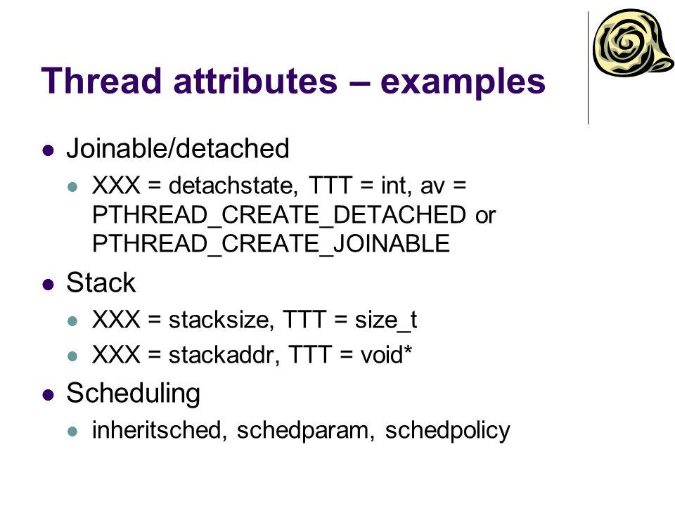 Thread attributes – examples Joinable/detached XXX = detachstate, TTT = int, av = PTHREAD_CREATE_DETACHED or PTHREAD_CREATE_JOINABLE Stack XXX = stacksize, TTT = size_t XXX = stackaddr, TTT = void* Scheduling inheritsched, schedparam, schedpolicy