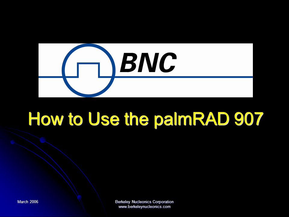 March 2006 Berkeley Nucleonics Corporation www.berkeleynucleonics.com How to Use the palmRAD 907