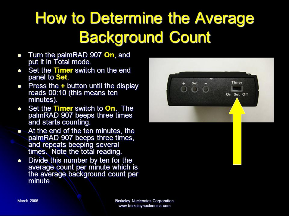 March 2006Berkeley Nucleonics Corporation www.berkeleynucleonics.com How to Determine the Average Background Count Turn the palmRAD 907, and put it in Total mode.