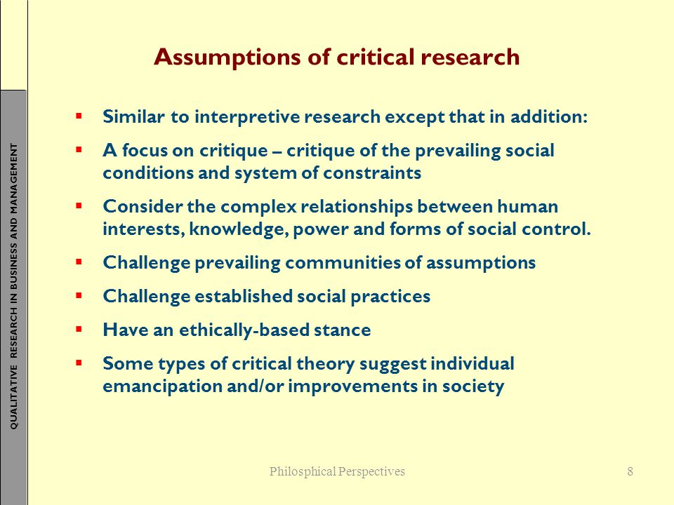 QUALITATIVE RESEARCH IN BUSINESS AND MANAGEMENT 8 Assumptions of critical research  Similar to interpretive research except that in addition:  A foc