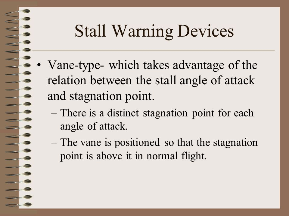 Stall Warning Devices Vane-type- which takes advantage of the relation between the stall angle of attack and stagnation point. –There is a distinct st