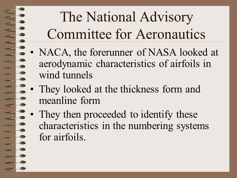 The National Advisory Committee for Aeronautics NACA, the forerunner of NASA looked at aerodynamic characteristics of airfoils in wind tunnels They lo