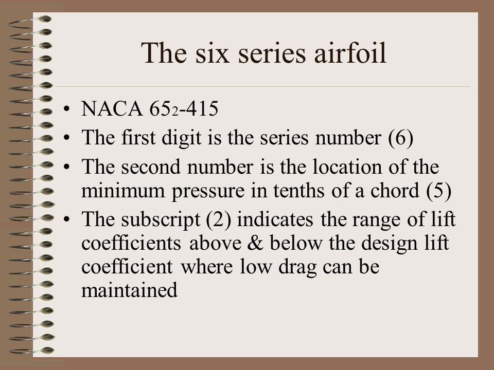 The six series airfoil NACA 65 2 -415 The first digit is the series number (6) The second number is the location of the minimum pressure in tenths of