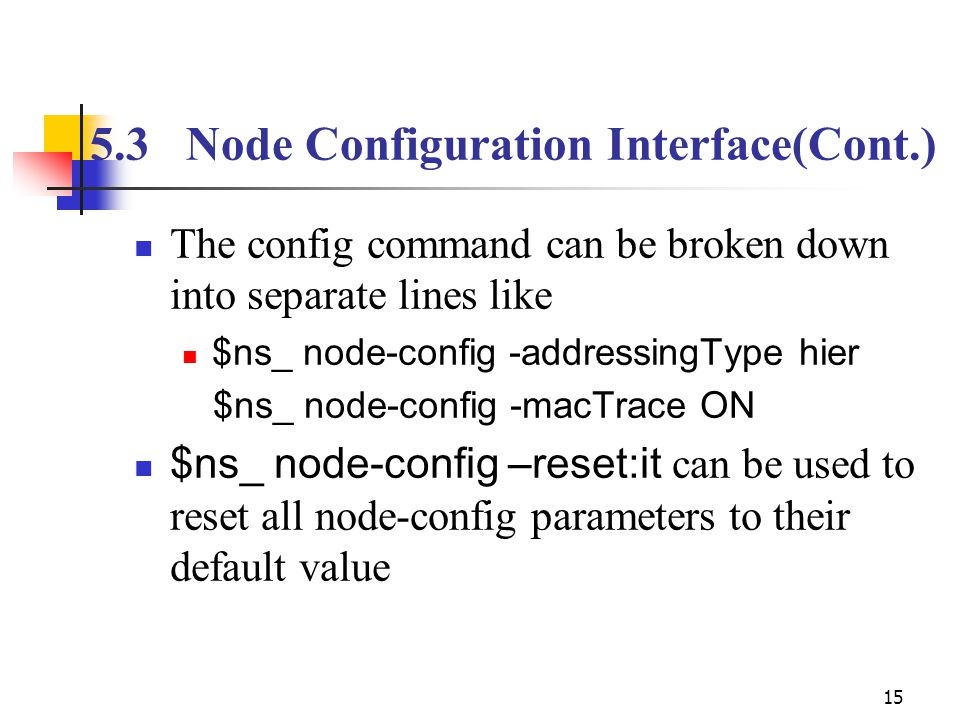 15 The config command can be broken down into separate lines like $ns_ node-config -addressingType hier $ns_ node-config -macTrace ON $ns_ node-config –reset:it can be used to reset all node-config parameters to their default value 5.3Node Configuration Interface(Cont.)