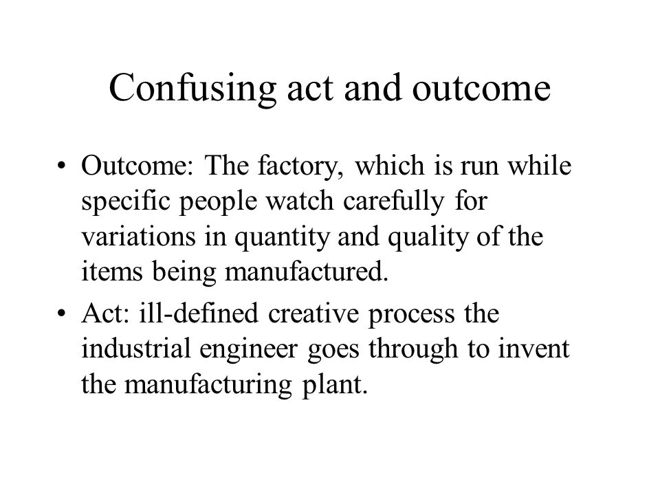 Confusing act and outcome Outcome: The factory, which is run while specific people watch carefully for variations in quantity and quality of the items being manufactured.