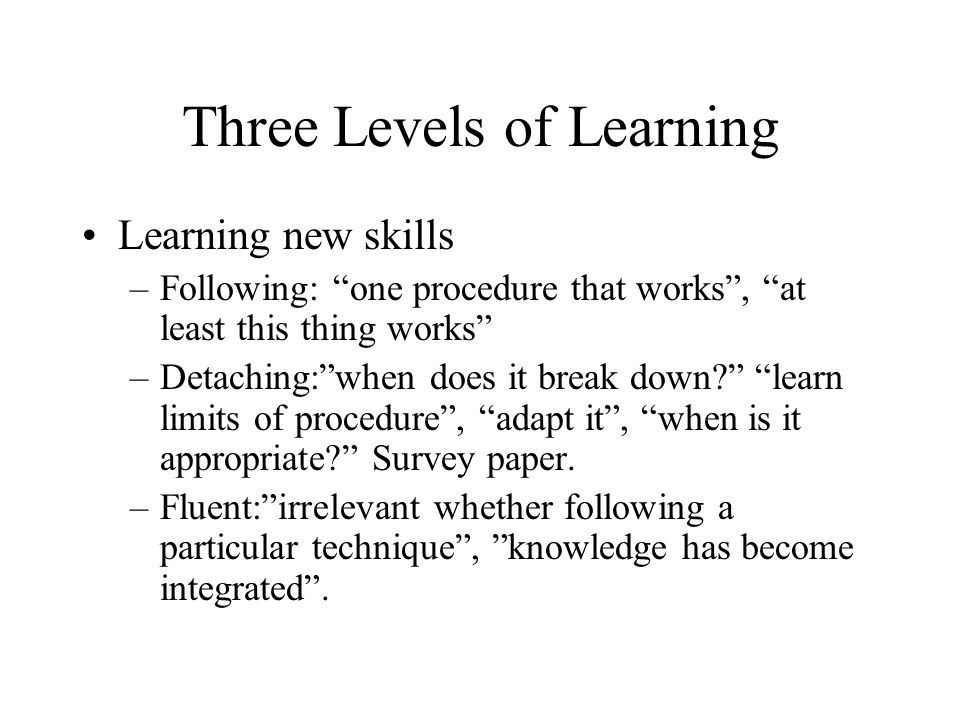 Three Levels of Learning Learning new skills –Following: one procedure that works , at least this thing works –Detaching: when does it break down learn limits of procedure , adapt it , when is it appropriate Survey paper.