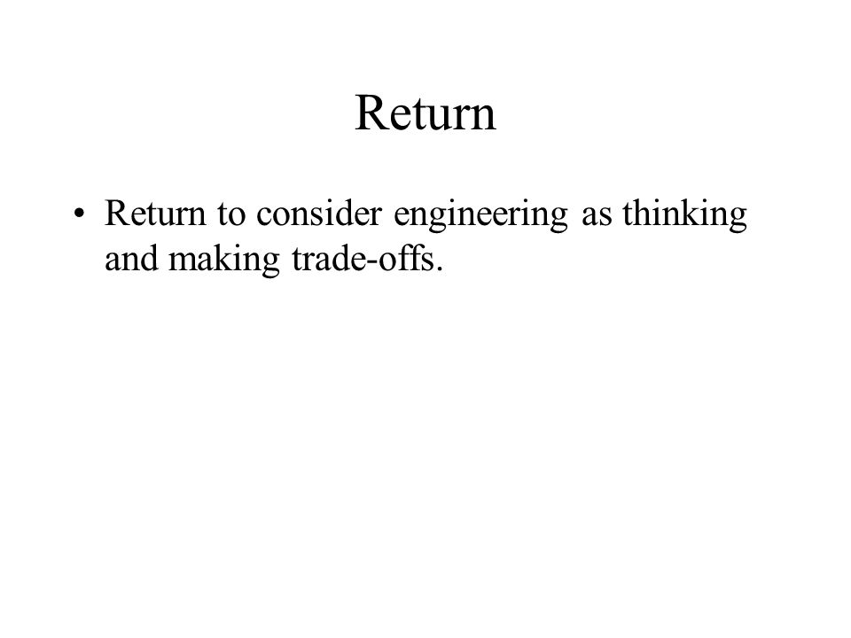 Return Return to consider engineering as thinking and making trade-offs.