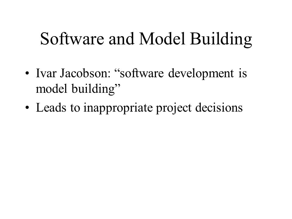 Software and Model Building Ivar Jacobson: software development is model building Leads to inappropriate project decisions