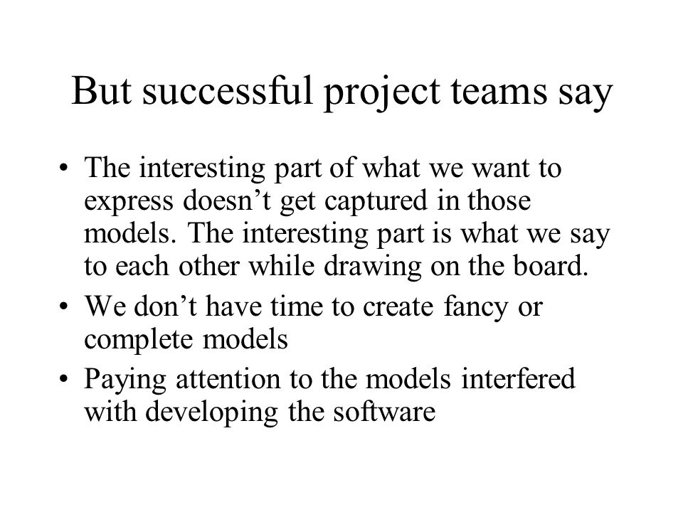 But successful project teams say The interesting part of what we want to express doesn't get captured in those models.