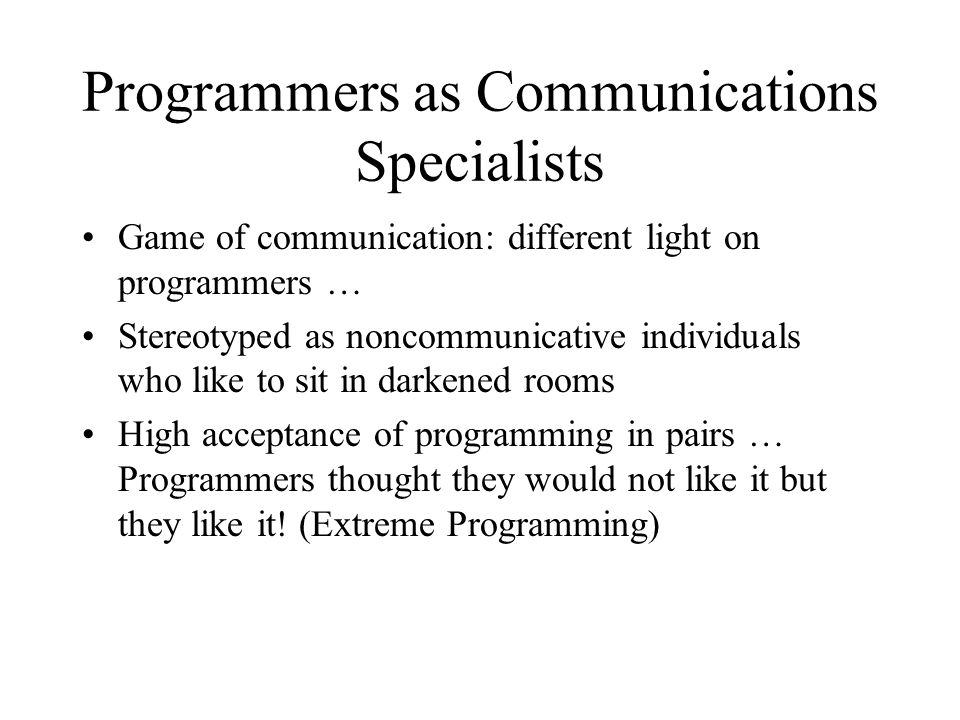 Programmers as Communications Specialists Game of communication: different light on programmers … Stereotyped as noncommunicative individuals who like to sit in darkened rooms High acceptance of programming in pairs … Programmers thought they would not like it but they like it.