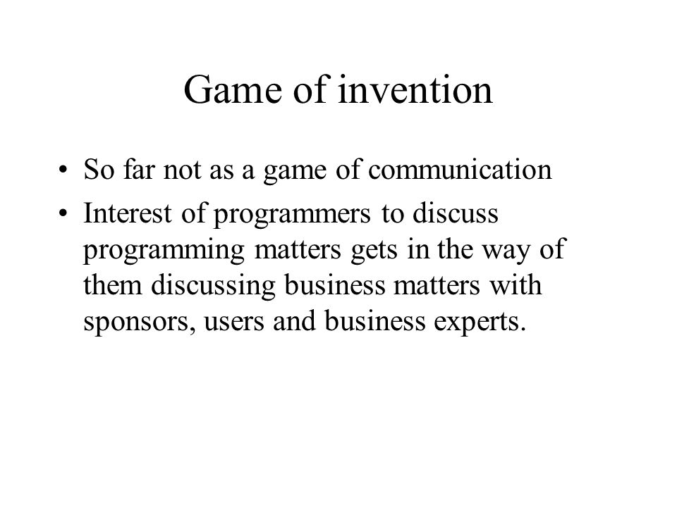 Game of invention So far not as a game of communication Interest of programmers to discuss programming matters gets in the way of them discussing business matters with sponsors, users and business experts.