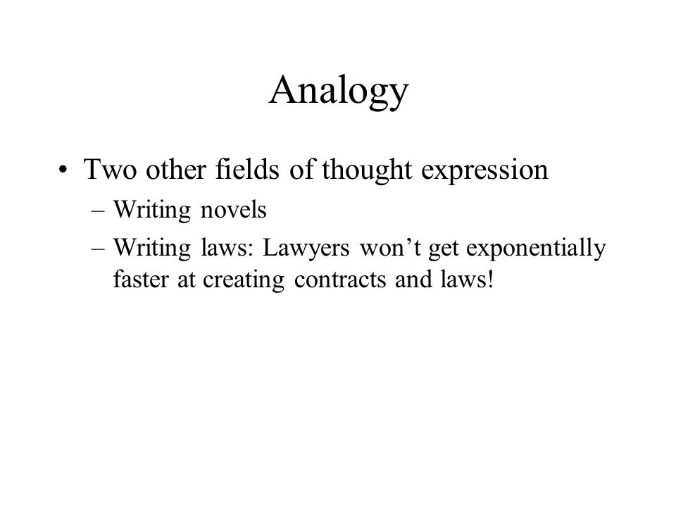 Analogy Two other fields of thought expression –Writing novels –Writing laws: Lawyers won't get exponentially faster at creating contracts and laws!