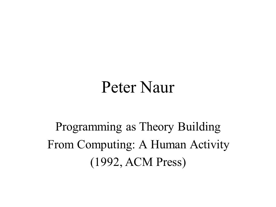 Peter Naur Programming as Theory Building From Computing: A Human Activity (1992, ACM Press)
