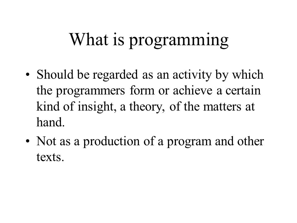 What is programming Should be regarded as an activity by which the programmers form or achieve a certain kind of insight, a theory, of the matters at hand.