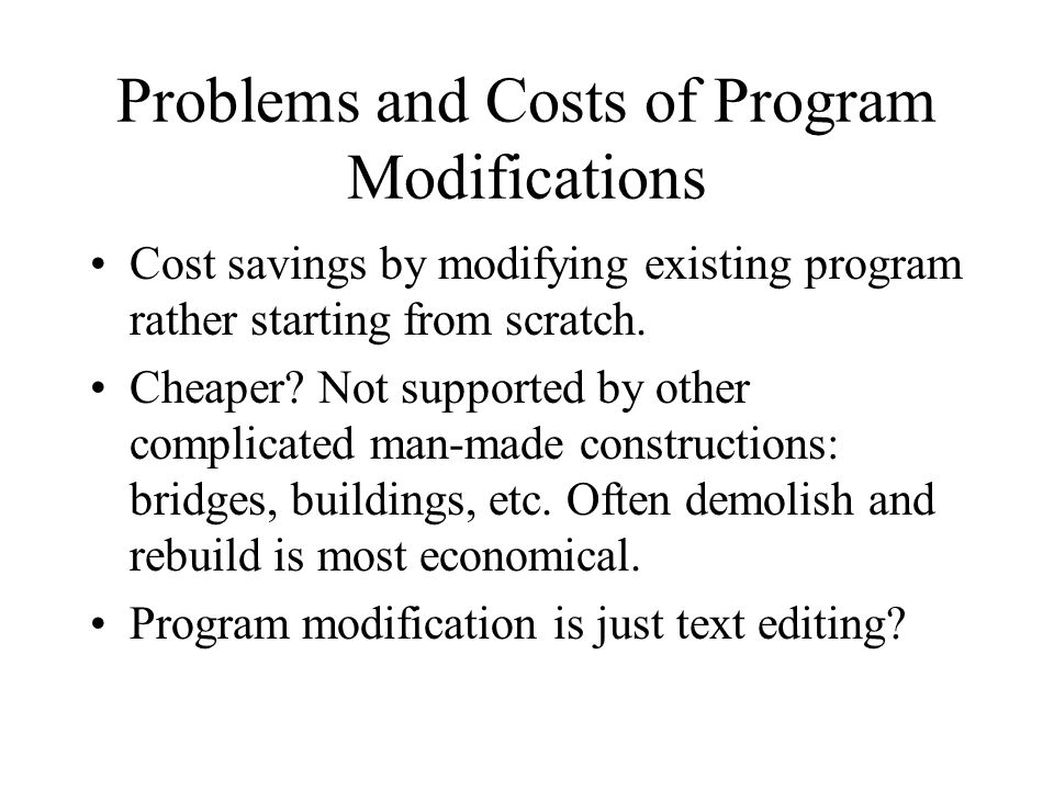 Problems and Costs of Program Modifications Cost savings by modifying existing program rather starting from scratch.