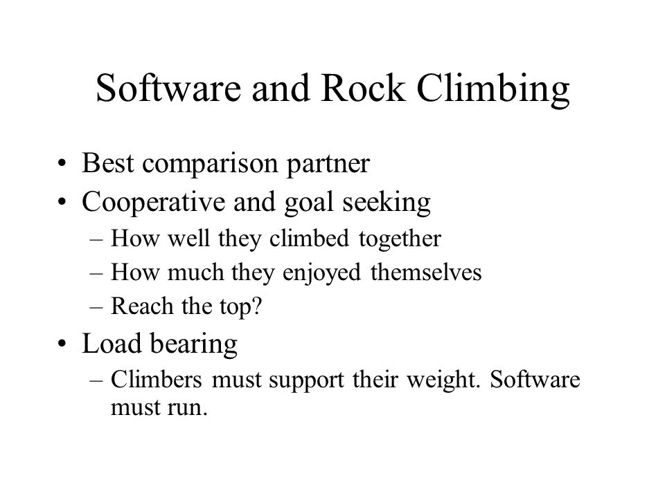 Software and Rock Climbing Best comparison partner Cooperative and goal seeking –How well they climbed together –How much they enjoyed themselves –Reach the top.