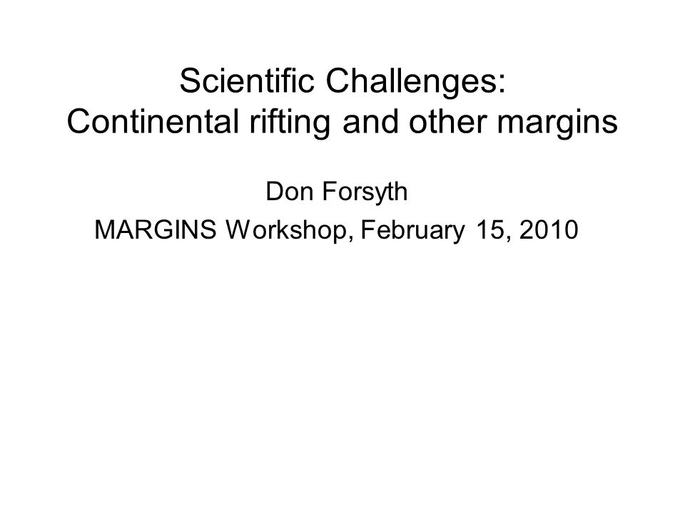 Scientific Challenges: Continental rifting and other margins Don Forsyth MARGINS Workshop, February 15, 2010