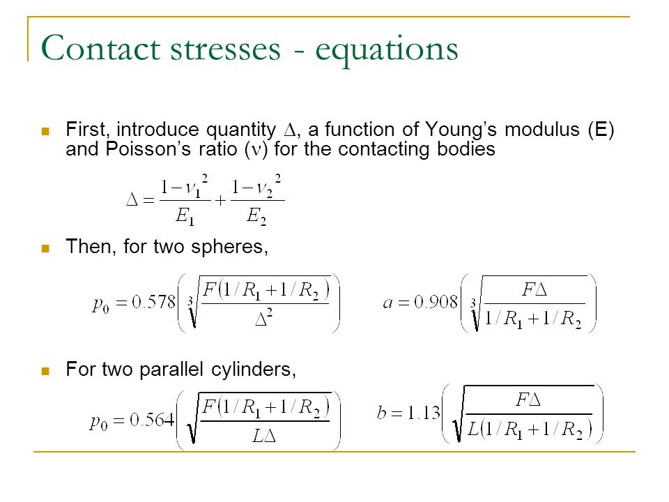 Contact stresses - equations First, introduce quantity , a function of Young's modulus (E) and Poisson's ratio ( ) for the contacting bodies Then, fo