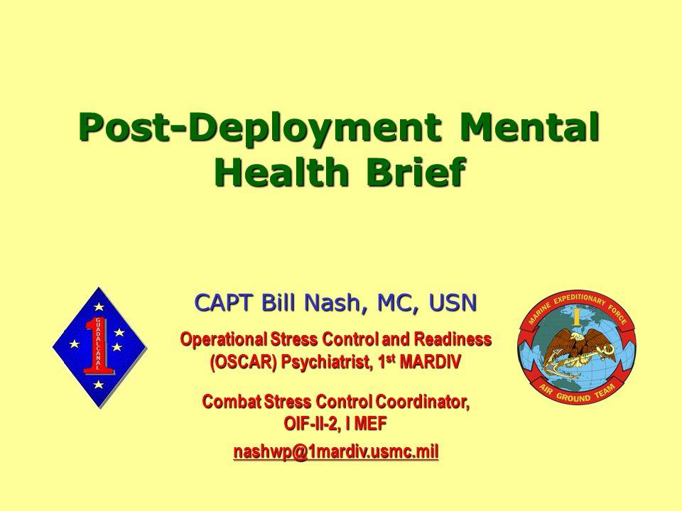 Post-Deployment Mental Health Brief CAPT Bill Nash, MC, USN Operational Stress Control and Readiness (OSCAR) Psychiatrist, 1 st MARDIV Combat Stress Control Coordinator, OIF-II-2, I MEF nashwp@1mardiv.usmc.mil
