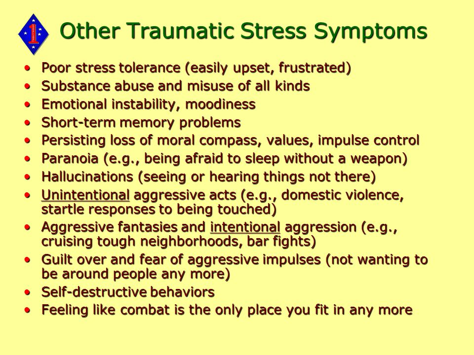 Other Traumatic Stress Symptoms Poor stress tolerance (easily upset, frustrated)Poor stress tolerance (easily upset, frustrated) Substance abuse and misuse of all kindsSubstance abuse and misuse of all kinds Emotional instability, moodinessEmotional instability, moodiness Short-term memory problemsShort-term memory problems Persisting loss of moral compass, values, impulse controlPersisting loss of moral compass, values, impulse control Paranoia (e.g., being afraid to sleep without a weapon)Paranoia (e.g., being afraid to sleep without a weapon) Hallucinations (seeing or hearing things not there)Hallucinations (seeing or hearing things not there) Unintentional aggressive acts (e.g., domestic violence, startle responses to being touched)Unintentional aggressive acts (e.g., domestic violence, startle responses to being touched) Aggressive fantasies and intentional aggression (e.g., cruising tough neighborhoods, bar fights)Aggressive fantasies and intentional aggression (e.g., cruising tough neighborhoods, bar fights) Guilt over and fear of aggressive impulses (not wanting to be around people any more)Guilt over and fear of aggressive impulses (not wanting to be around people any more) Self-destructive behaviorsSelf-destructive behaviors Feeling like combat is the only place you fit in any moreFeeling like combat is the only place you fit in any more
