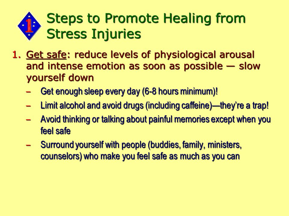 Steps to Promote Healing from Stress Injuries 1.Get safe: reduce levels of physiological arousal and intense emotion as soon as possible — slow yourself down –Get enough sleep every day (6-8 hours minimum).