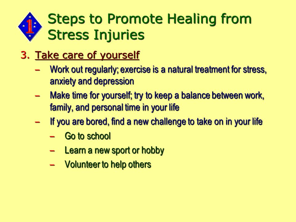 Steps to Promote Healing from Stress Injuries 3.Take care of yourself –Work out regularly; exercise is a natural treatment for stress, anxiety and depression –Make time for yourself; try to keep a balance between work, family, and personal time in your life –If you are bored, find a new challenge to take on in your life –Go to school –Learn a new sport or hobby –Volunteer to help others