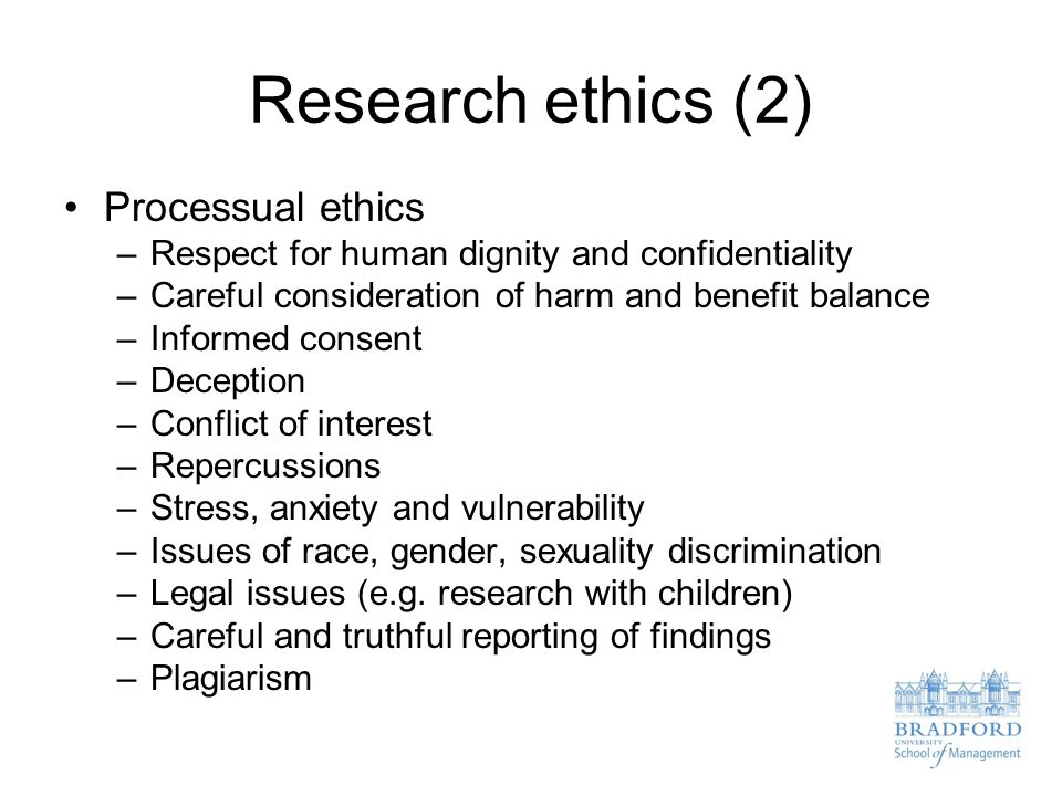 Research ethics (2) Processual ethics –Respect for human dignity and confidentiality –Careful consideration of harm and benefit balance –Informed consent –Deception –Conflict of interest –Repercussions –Stress, anxiety and vulnerability –Issues of race, gender, sexuality discrimination –Legal issues (e.g.