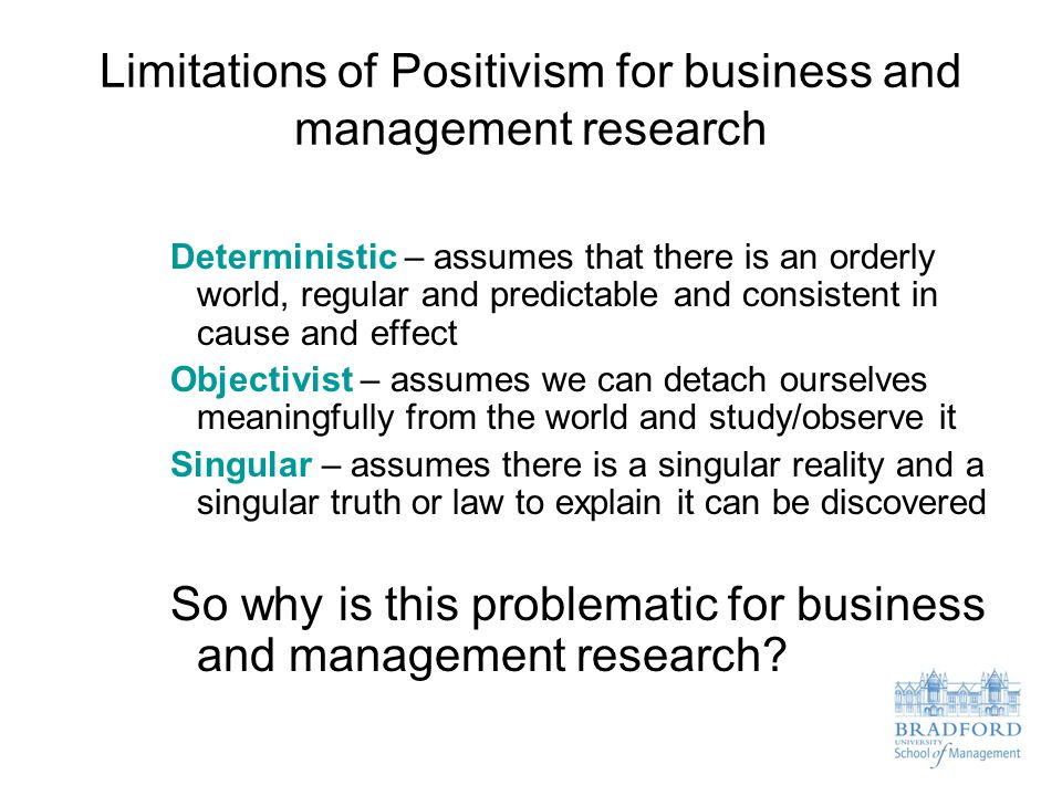 Limitations of Positivism for business and management research Deterministic – assumes that there is an orderly world, regular and predictable and con