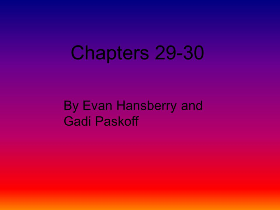 Chapters 29-30 By Evan Hansberry and Gadi Paskoff
