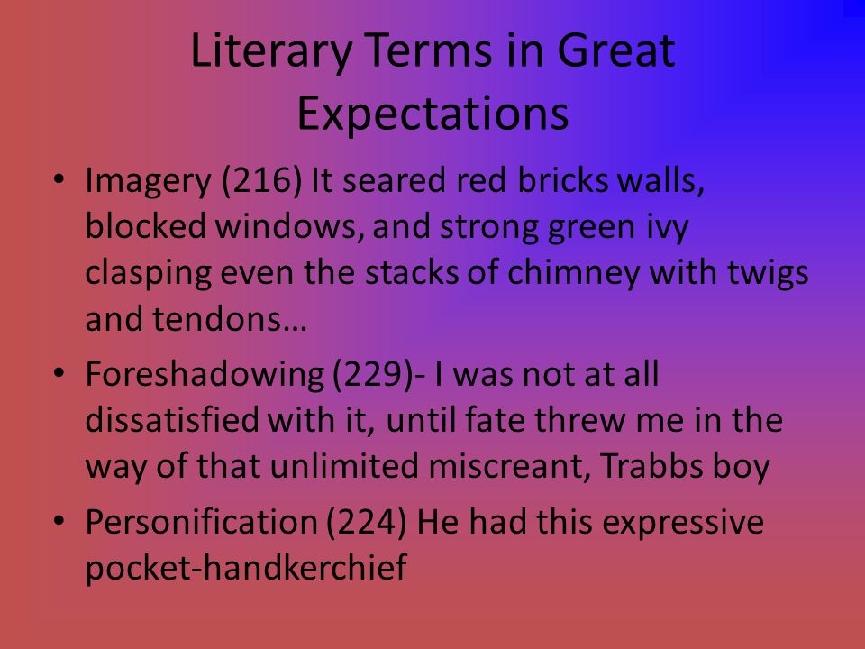Literary Terms in Great Expectations Imagery (216) It seared red bricks walls, blocked windows, and strong green ivy clasping even the stacks of chimney with twigs and tendons… Foreshadowing (229)- I was not at all dissatisfied with it, until fate threw me in the way of that unlimited miscreant, Trabbs boy Personification (224) He had this expressive pocket-handkerchief