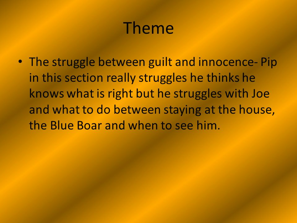 Theme The struggle between guilt and innocence- Pip in this section really struggles he thinks he knows what is right but he struggles with Joe and what to do between staying at the house, the Blue Boar and when to see him.