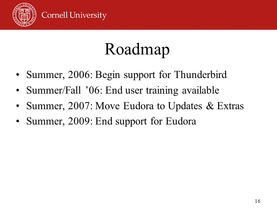 16 Roadmap Summer, 2006: Begin support for Thunderbird Summer/Fall '06: End user training available Summer, 2007: Move Eudora to Updates & Extras Summer, 2009: End support for Eudora