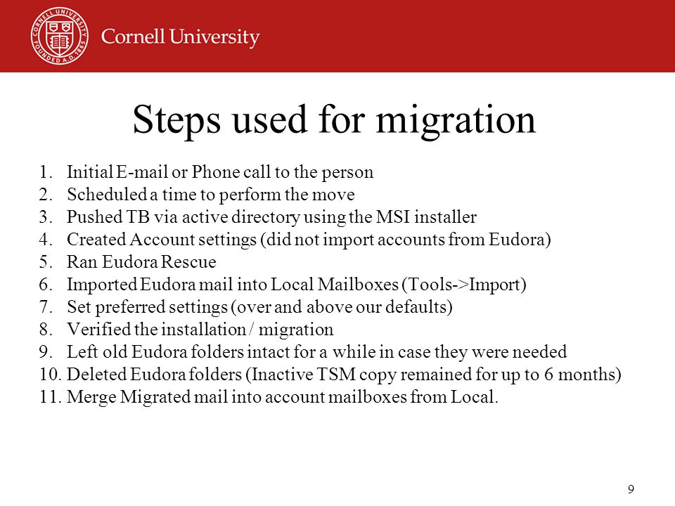 9 Steps used for migration 1.Initial E-mail or Phone call to the person 2.Scheduled a time to perform the move 3.Pushed TB via active directory using the MSI installer 4.Created Account settings (did not import accounts from Eudora) 5.Ran Eudora Rescue 6.Imported Eudora mail into Local Mailboxes (Tools->Import) 7.Set preferred settings (over and above our defaults) 8.Verified the installation / migration 9.Left old Eudora folders intact for a while in case they were needed 10.Deleted Eudora folders (Inactive TSM copy remained for up to 6 months) 11.Merge Migrated mail into account mailboxes from Local.