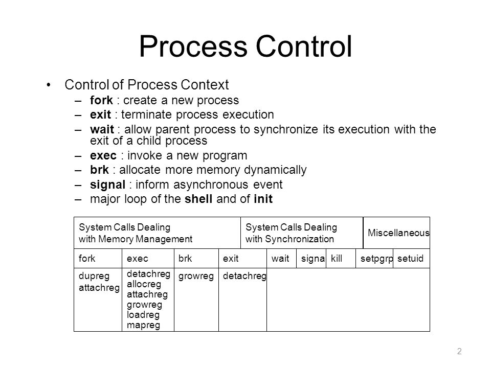 2 Process Control Control of Process Context –fork : create a new process –exit : terminate process execution –wait : allow parent process to synchron