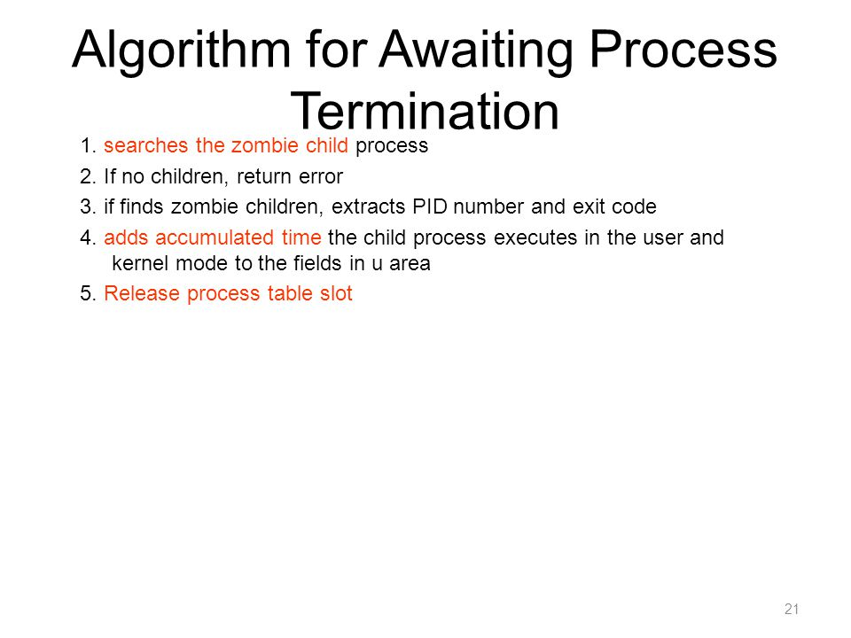 21 Algorithm for Awaiting Process Termination 1. searches the zombie child process 2. If no children, return error 3. if finds zombie children, extrac