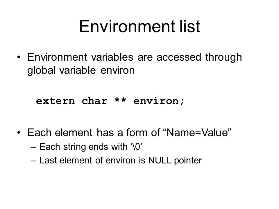 "Environment list Environment variables are accessed through global variable environ extern char ** environ; Each element has a form of ""Name=Value"" –E"