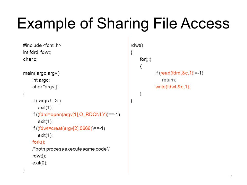 7 Example of Sharing File Access #include int fdrd, fdwt; char c; main( argc,argv ) int argc; char *argv[]; { if ( argc != 3 ) exit(1); if ((fdrd=open