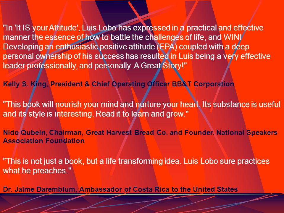 In It IS your Attitude , Luis Lobo has expressed in a practical and effective manner the essence of how to battle the challenges of life, and WIN.
