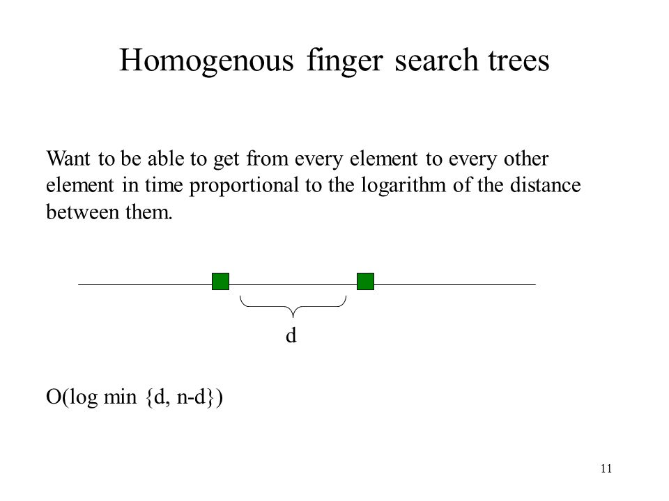 11 Homogenous finger search trees Want to be able to get from every element to every other element in time proportional to the logarithm of the distance between them.