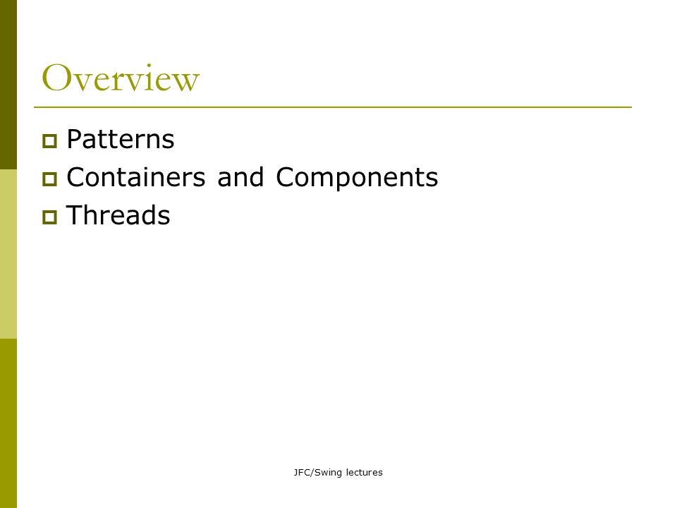 JFC/Swing lectures Topic overview  Swing components in (more) detail Containers  top-level containers  general containers  special-purpose containers Controls Views (uneditable displays) Editors  Layout managers in (more) detail