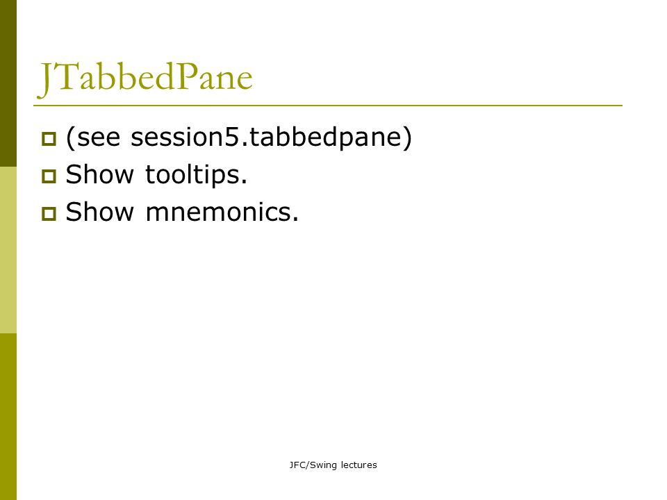 JFC/Swing lectures JTabbedPane  (see session5.tabbedpane)  Show tooltips.  Show mnemonics.