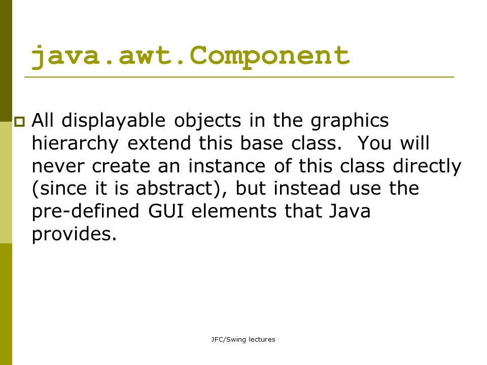 JFC/Swing lectures Containers  A container is the basic enclosing element of a graphical application.