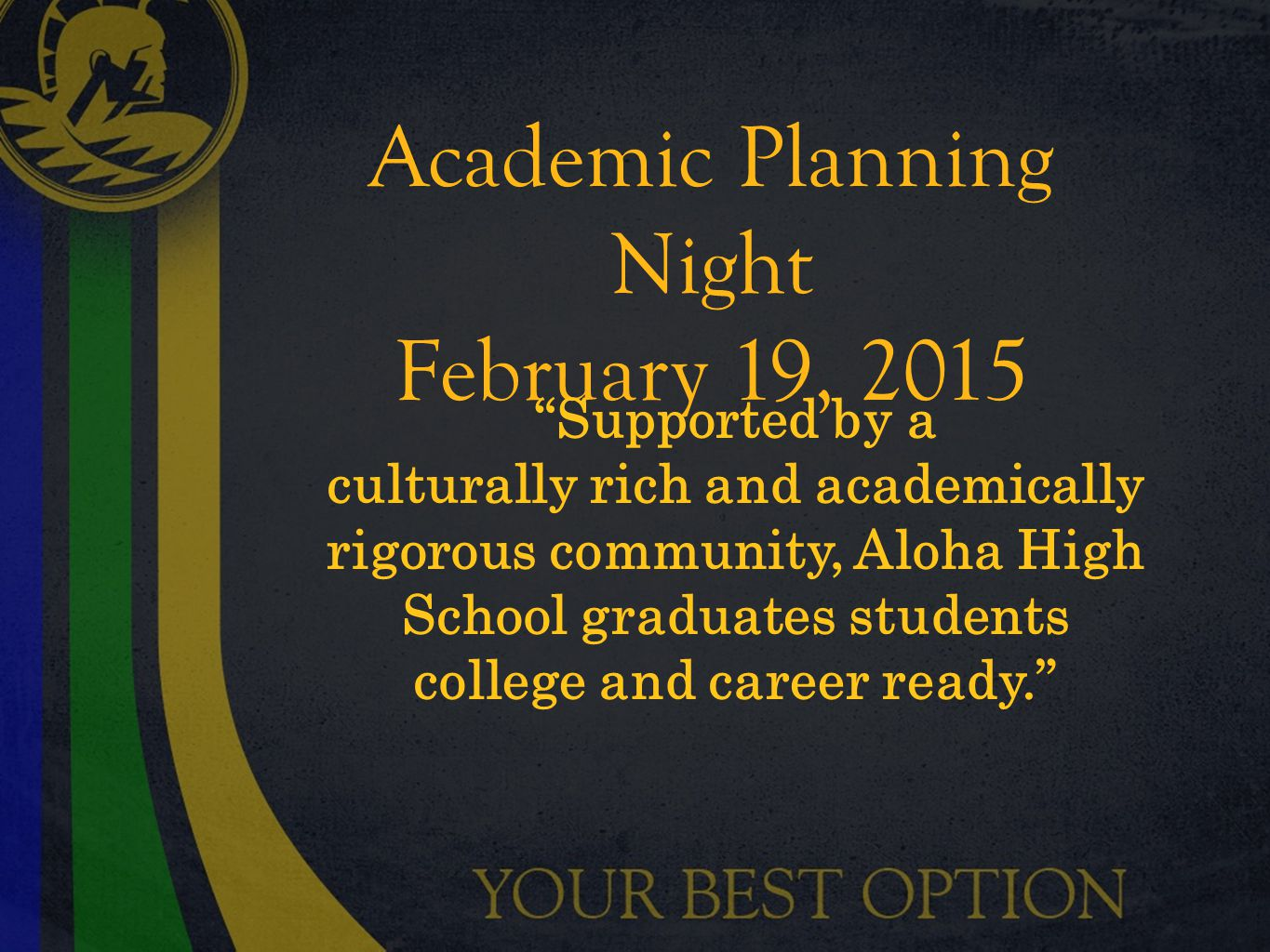 Academic Planning Night February 19, 2015 Supported by a culturally rich and academically rigorous community, Aloha High School graduates students college and career ready.