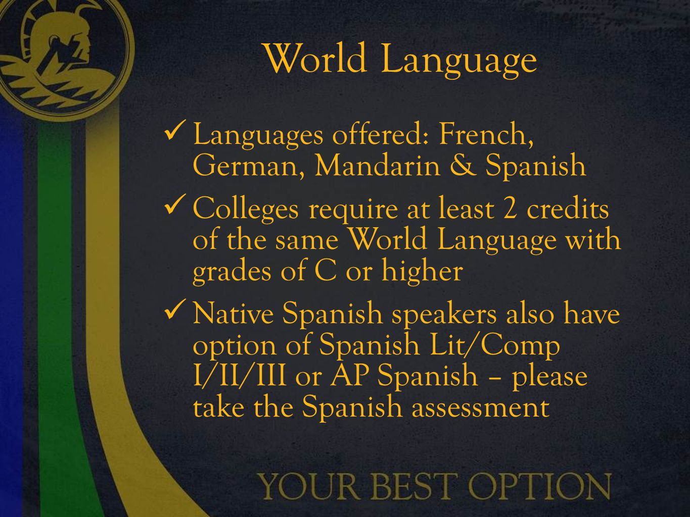 World Language Languages offered: French, German, Mandarin & Spanish Colleges require at least 2 credits of the same World Language with grades of C or higher Native Spanish speakers also have option of Spanish Lit/Comp I/II/III or AP Spanish – please take the Spanish assessment