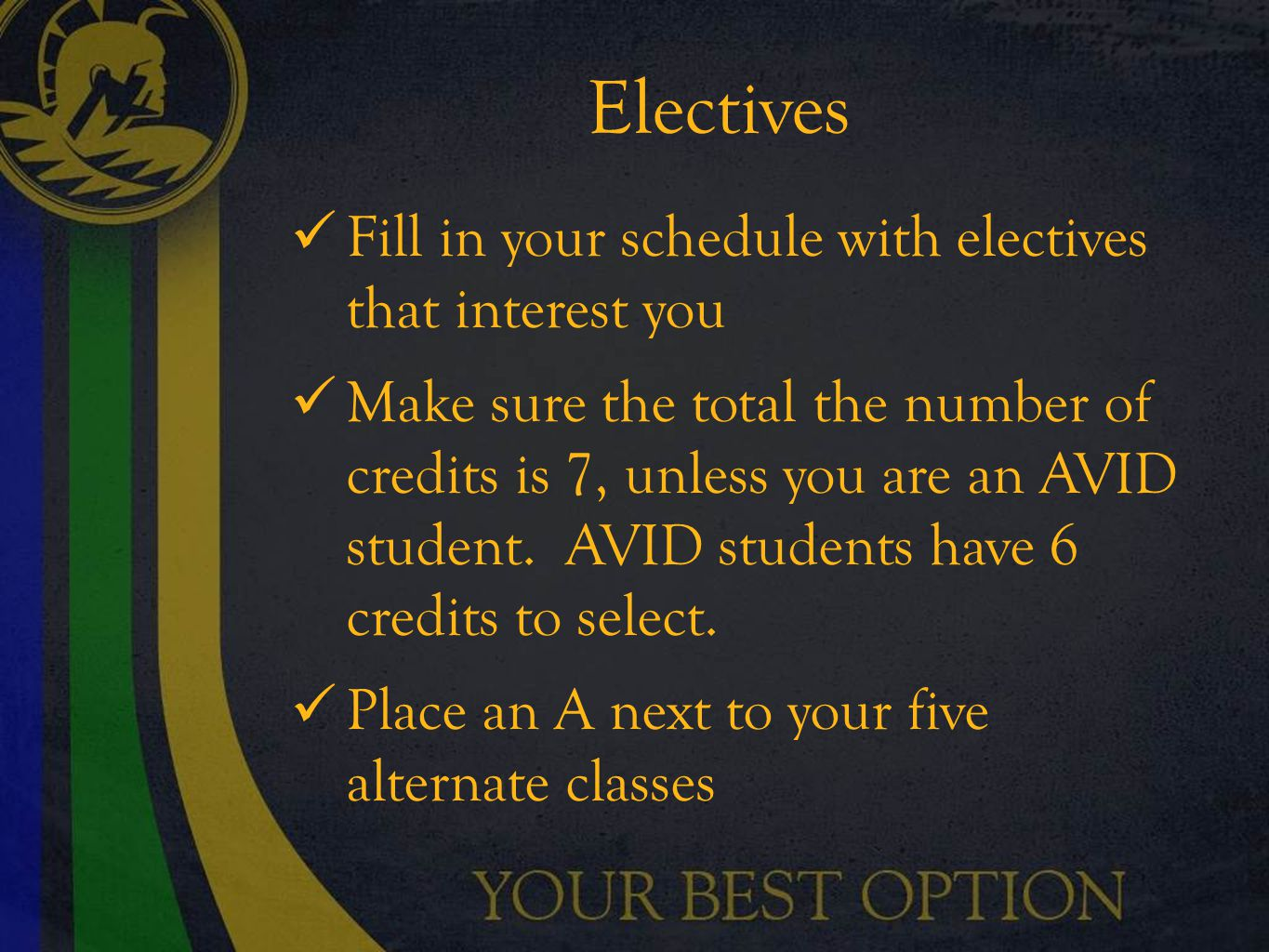 Electives Fill in your schedule with electives that interest you Make sure the total the number of credits is 7, unless you are an AVID student.