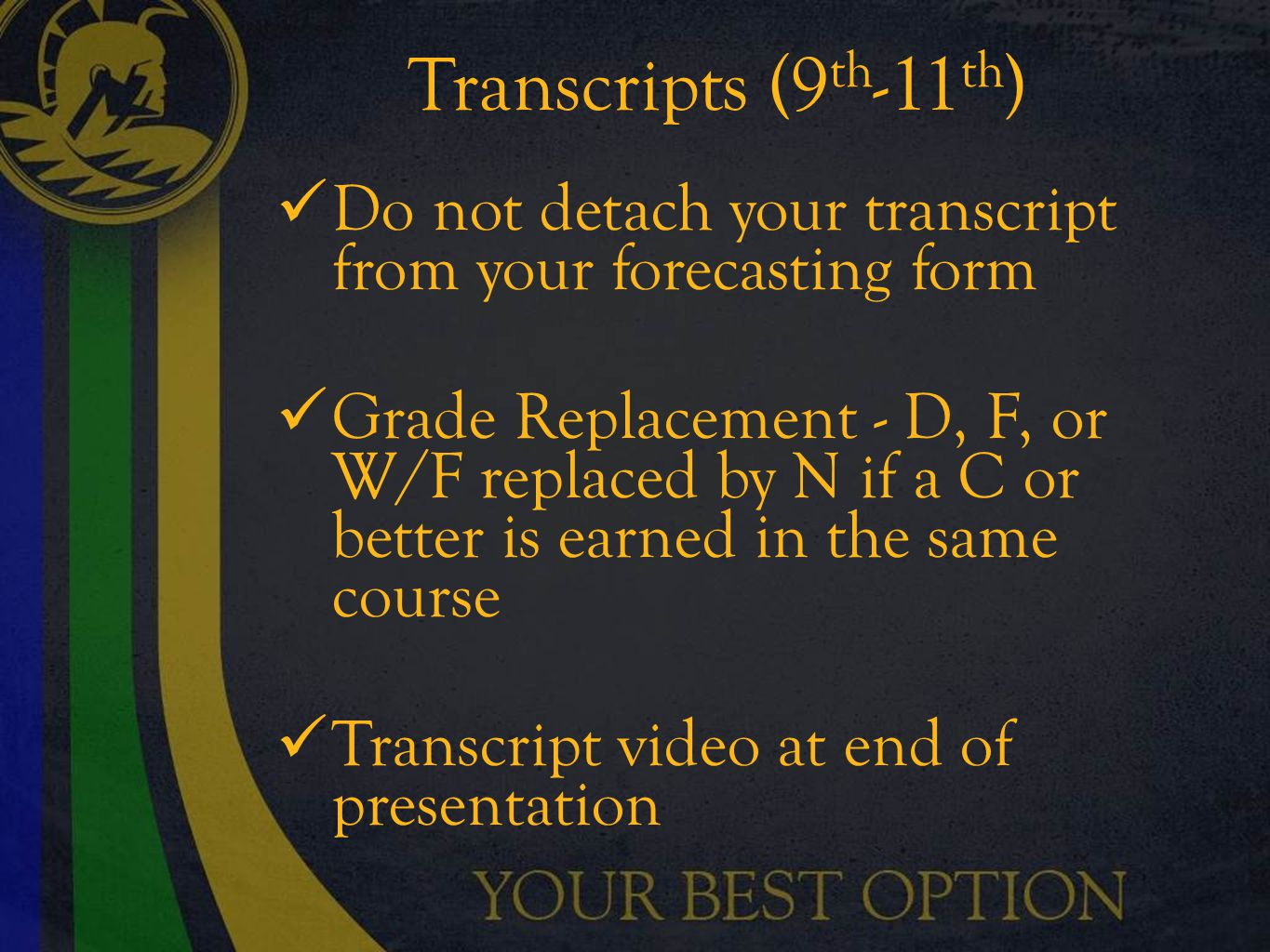 Transcripts (9 th -11 th ) Do not detach your transcript from your forecasting form Grade Replacement - D, F, or W/F replaced by N if a C or better is earned in the same course Transcript video at end of presentation